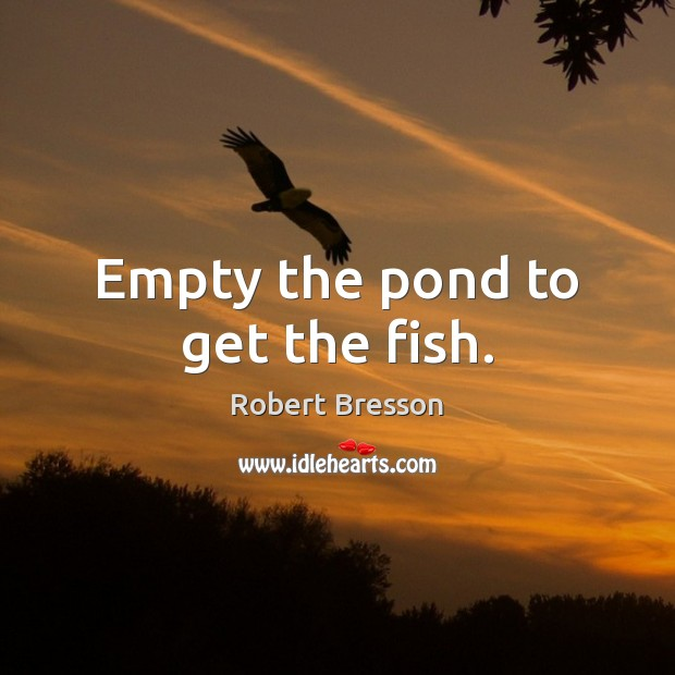 Empty the pond to get the fish. Robert Bresson Picture Quote