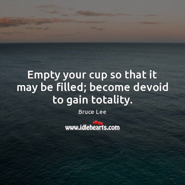 Empty your cup so that it may be filled; become devoid to gain totality. Bruce Lee Picture Quote