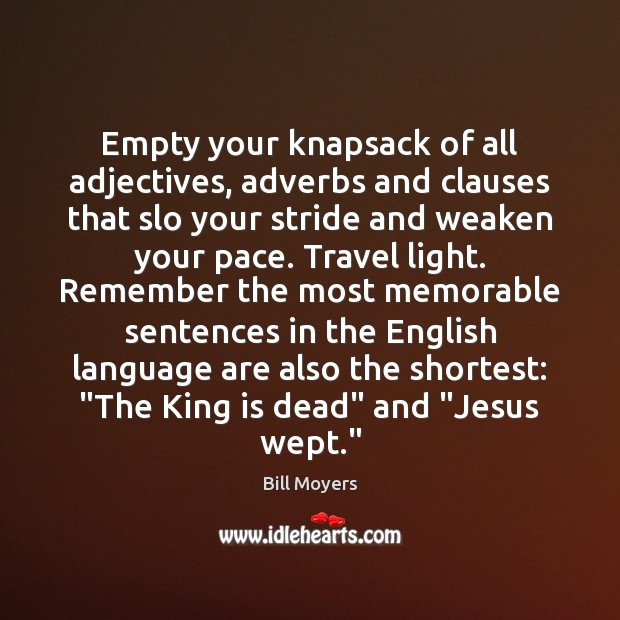 Empty your knapsack of all adjectives, adverbs and clauses that slo your Bill Moyers Picture Quote