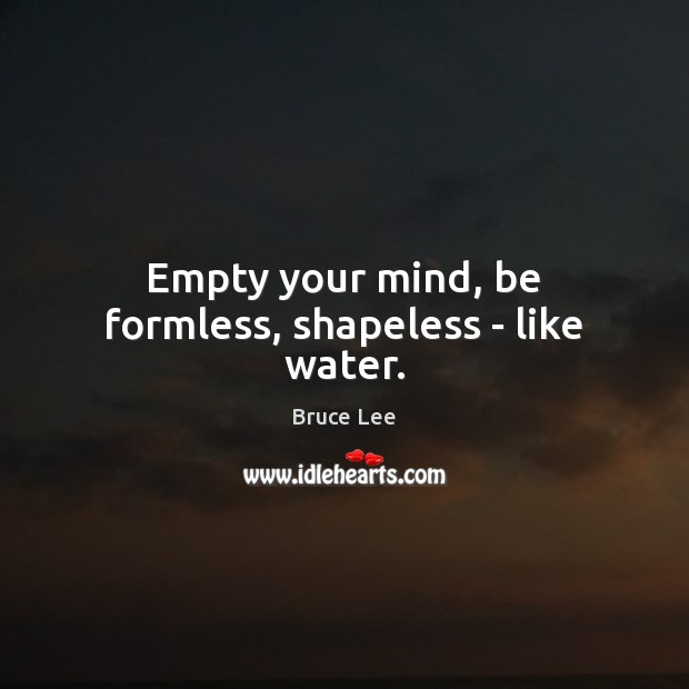 Empty your mind, be formless, shapeless – like water. Image