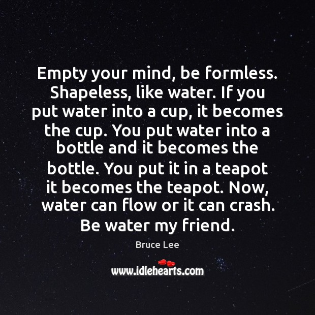 Empty Your Mind Be Formless Shapeless Like Water If You Put Water
