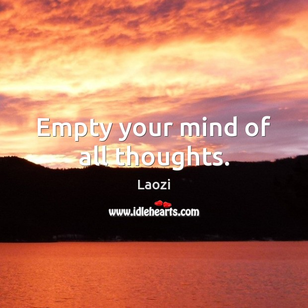 Empty your mind of all thoughts. Image