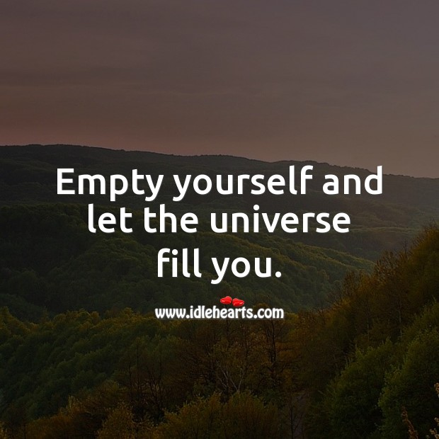 Empty yourself and let the universe fill you. Spiritual Love Quotes