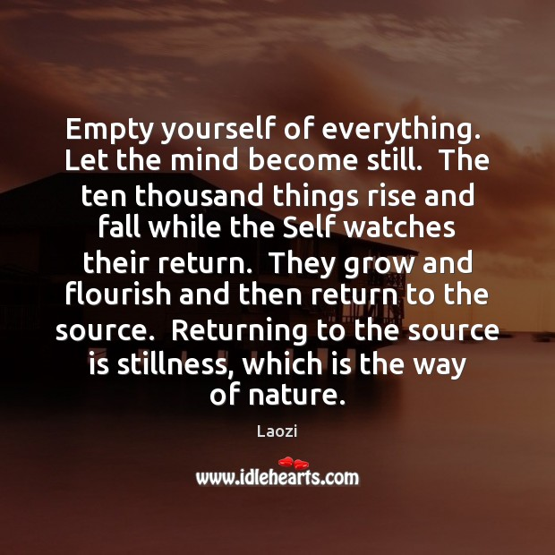 Image, Empty yourself of everything.  Let the mind become still.  The ten thousand