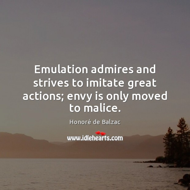 Emulation admires and strives to imitate great actions; envy is only moved to malice. Envy Quotes Image