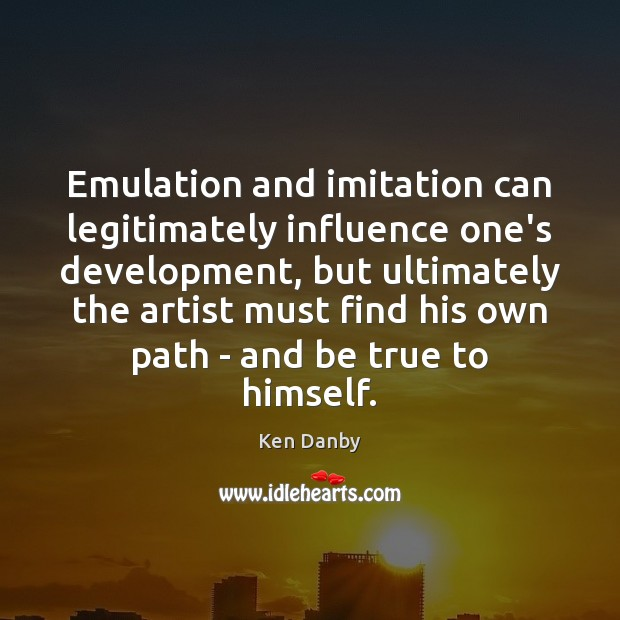 Emulation and imitation can legitimately influence one's development, but ultimately the artist Image