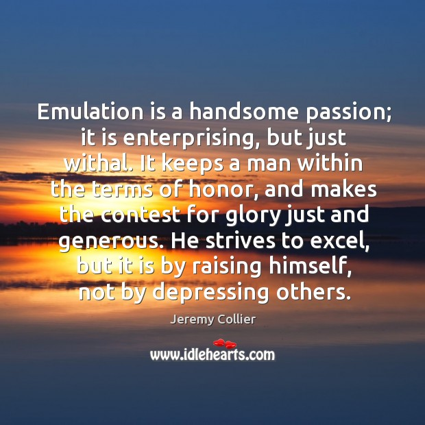 Emulation is a handsome passion; it is enterprising, but just withal. It Image
