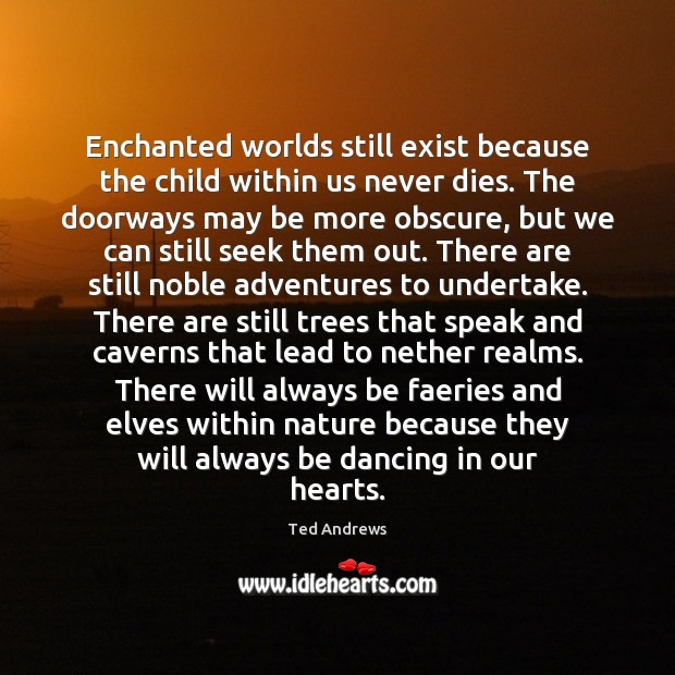 Enchanted worlds still exist because the child within us never dies. The Image