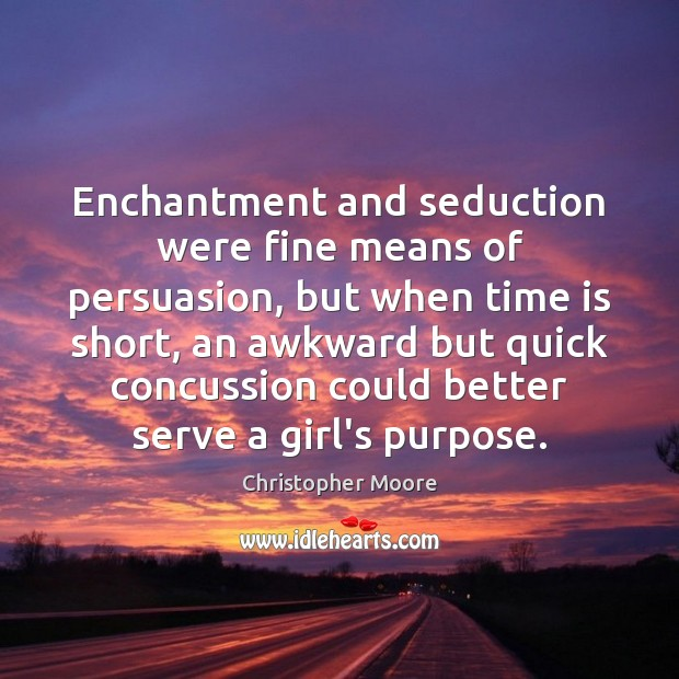 Enchantment and seduction were fine means of persuasion, but when time is Christopher Moore Picture Quote