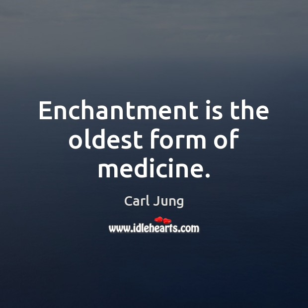 Enchantment is the oldest form of medicine. Carl Jung Picture Quote