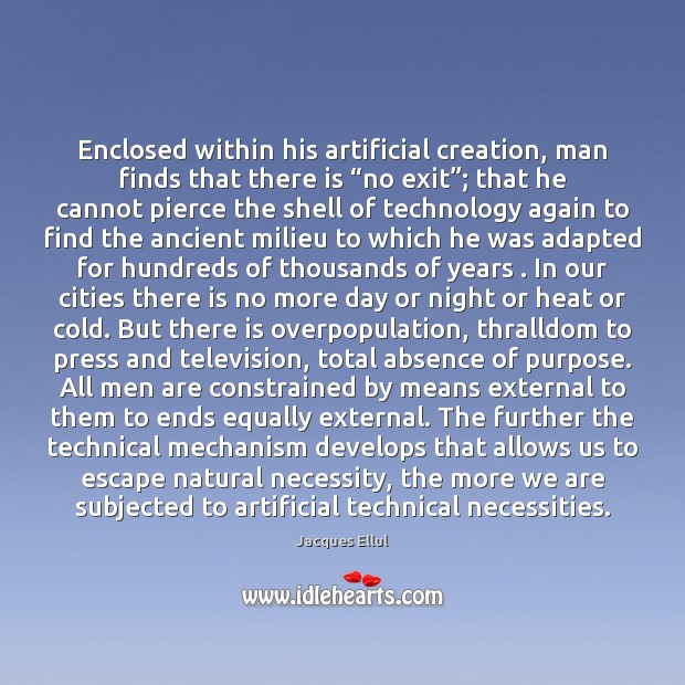 "Enclosed within his artificial creation, man finds that there is ""no exit""; Jacques Ellul Picture Quote"