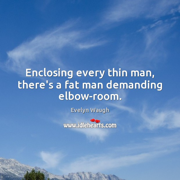 Image, Enclosing every thin man, there's a fat man demanding elbow-room.