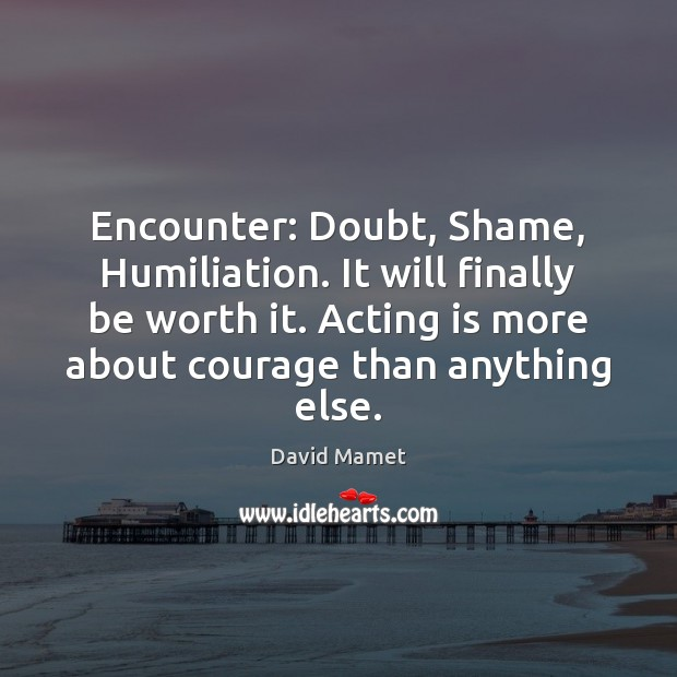 Image, Encounter: Doubt, Shame, Humiliation. It will finally be worth it. Acting is
