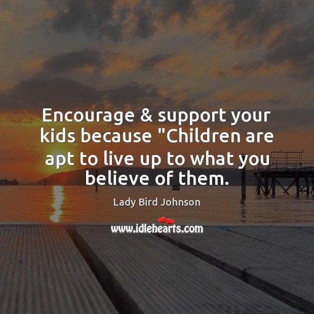 "Encourage & support your kids because ""Children are apt to live up to Children Quotes Image"