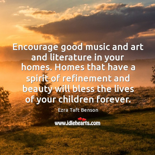 Image, Encourage good music and art and literature in your homes. Homes that