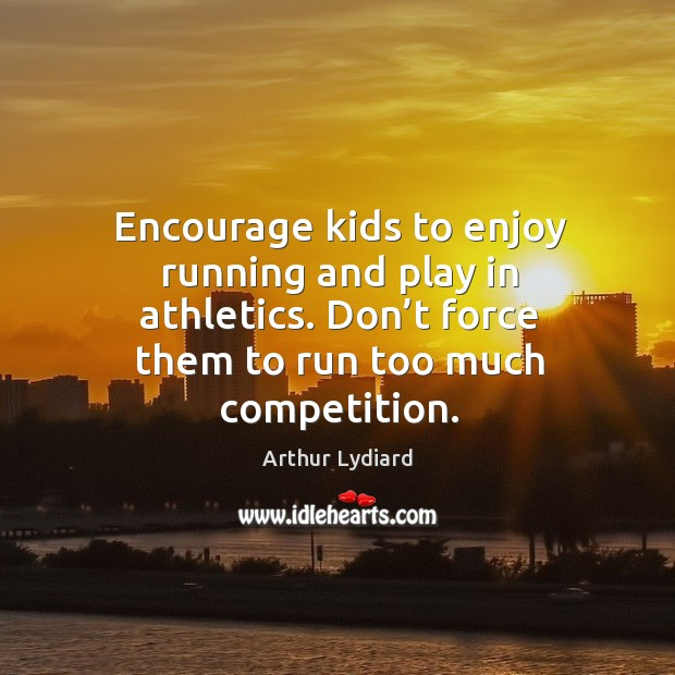 Encourage kids to enjoy running and play in athletics. Don't force them to run too much competition. Image