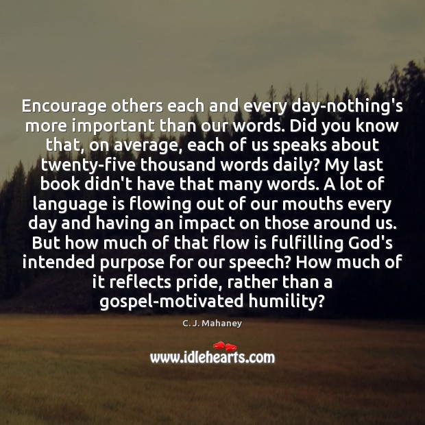 Image, Encourage others each and every day-nothing's more important than our words. Did