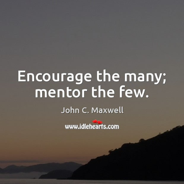 Encourage the many; mentor the few. Image