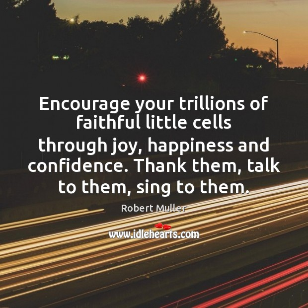 Encourage your trillions of faithful little cells through joy, happiness and confidence. Robert Muller Picture Quote
