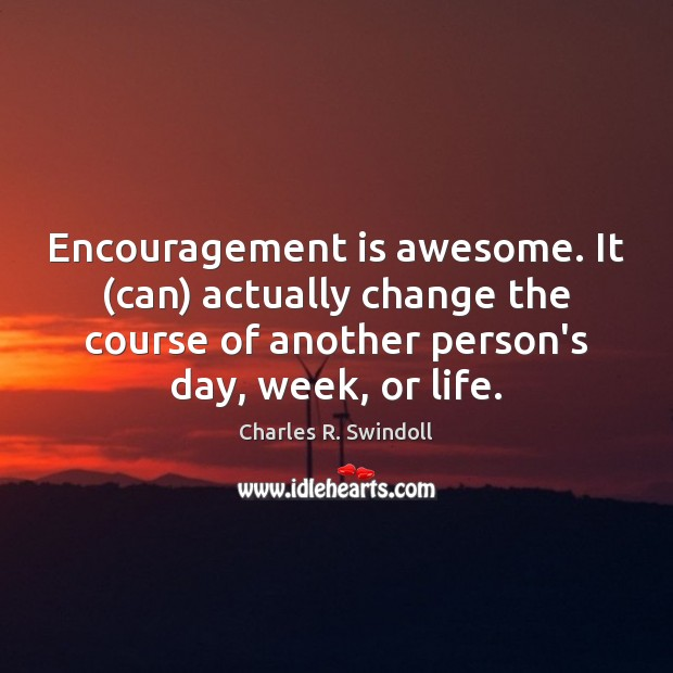 Encouragement is awesome. It (can) actually change the course of another person's Image