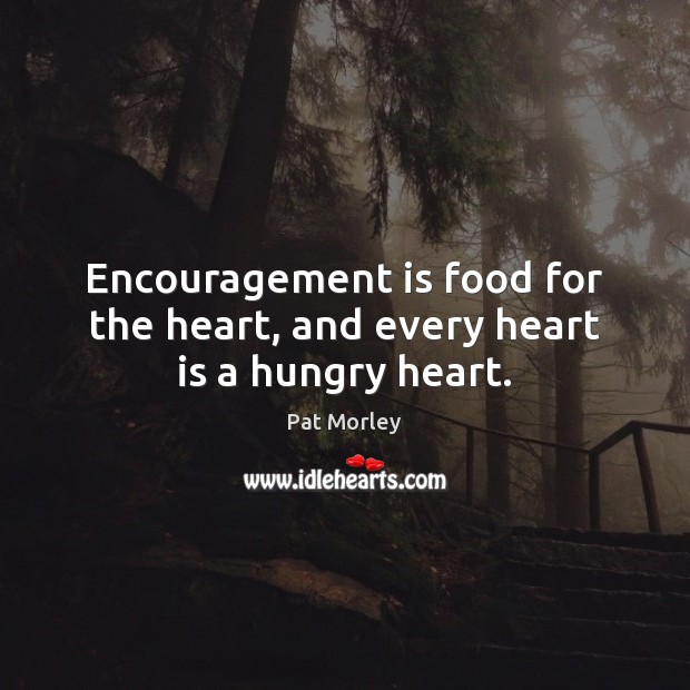 Encouragement is food for the heart, and every heart is a hungry heart. Image
