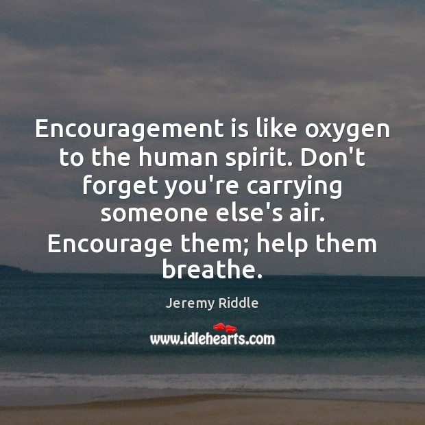 Image, Encouragement is like oxygen to the human spirit. Don't forget you're carrying
