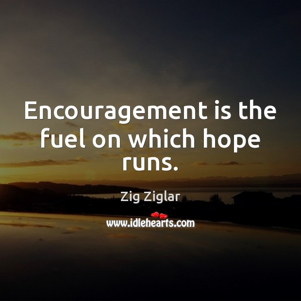 Encouragement is the fuel on which hope runs. Zig Ziglar Picture Quote