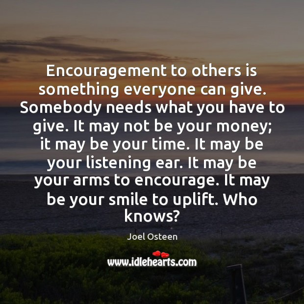 Image, Encouragement to others is something everyone can give. Somebody needs what you