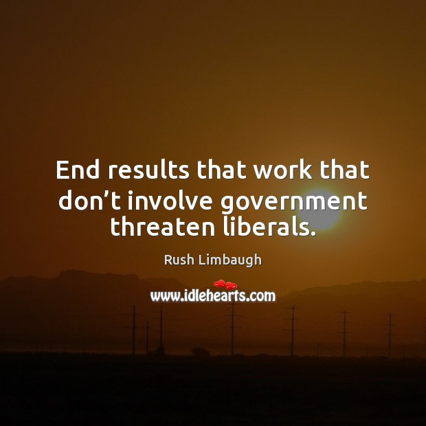End results that work that don't involve government threaten liberals. Rush Limbaugh Picture Quote
