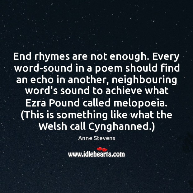 End rhymes are not enough. Every word-sound in a poem should find Image