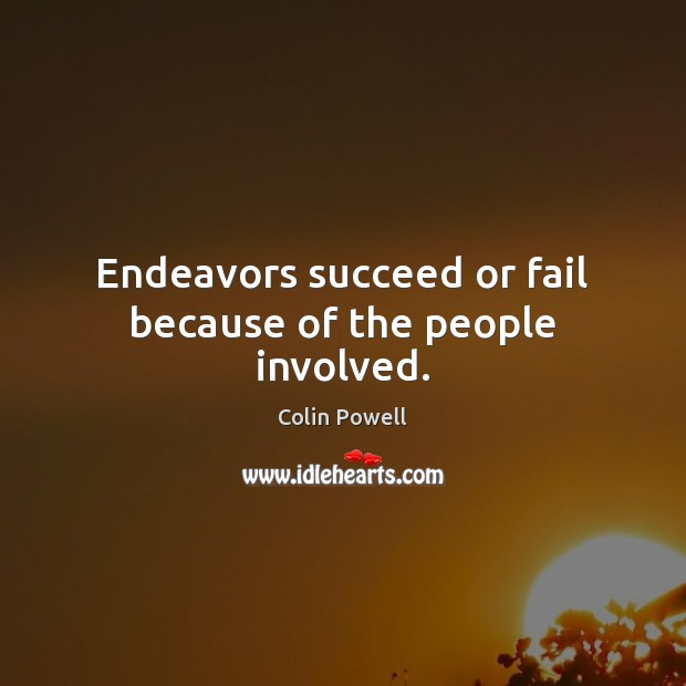 Endeavors succeed or fail because of the people involved. Colin Powell Picture Quote