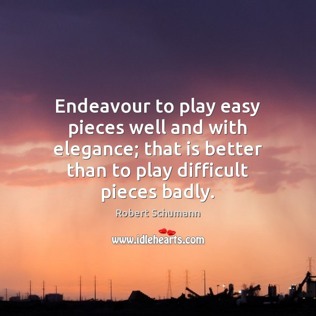 Image, Endeavour to play easy pieces well and with elegance; that is better
