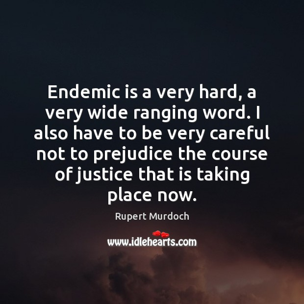 Endemic is a very hard, a very wide ranging word. I also Rupert Murdoch Picture Quote