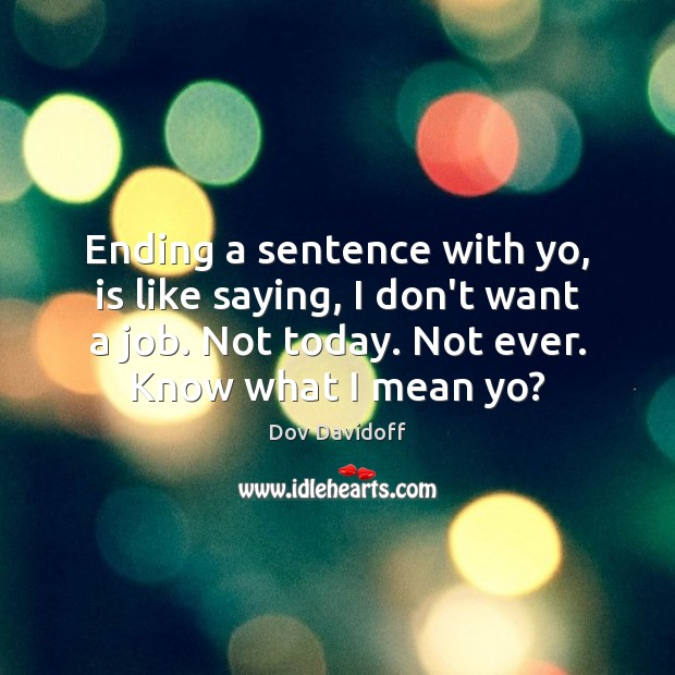 Image, Ending a sentence with yo, is like saying, I don't want a