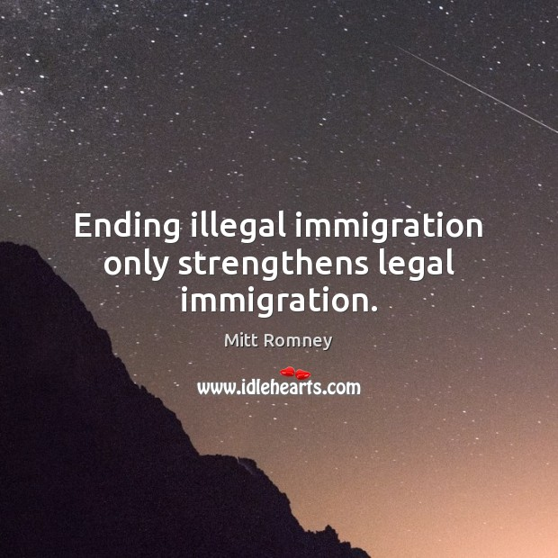 Ending illegal immigration only strengthens legal immigration. Mitt Romney Picture Quote