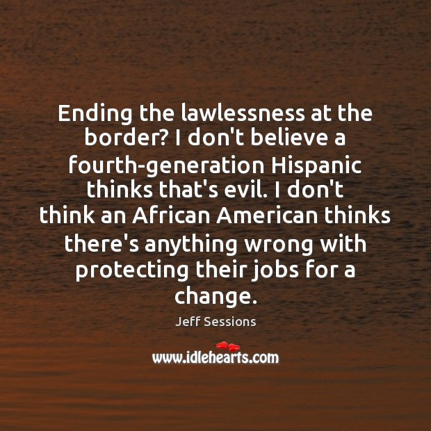 Ending the lawlessness at the border? I don't believe a fourth-generation Hispanic Jeff Sessions Picture Quote