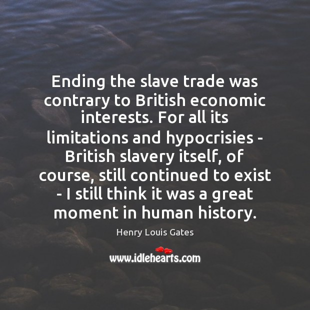 Ending the slave trade was contrary to British economic interests. For all Henry Louis Gates Picture Quote