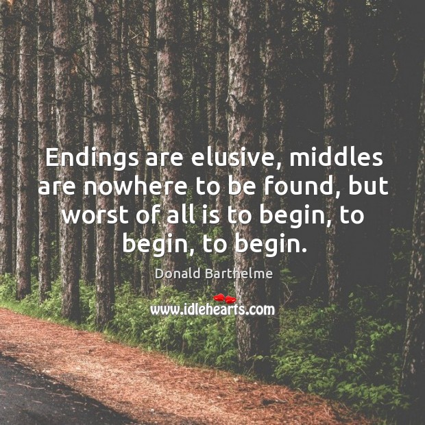 Endings are elusive, middles are nowhere to be found, but worst of Donald Barthelme Picture Quote