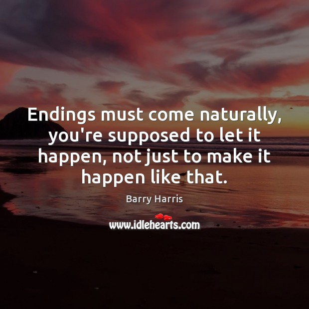 Image, Endings must come naturally, you're supposed to let it happen, not just