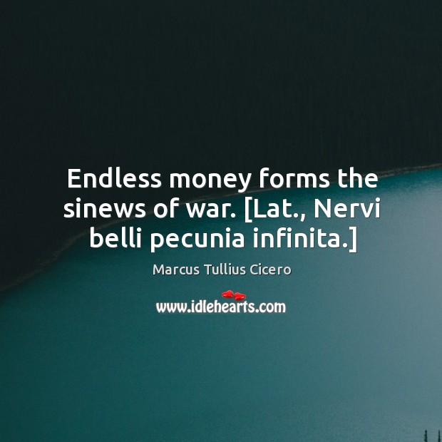 Endless money forms the sinews of war. [Lat., Nervi belli pecunia infinita.] Image