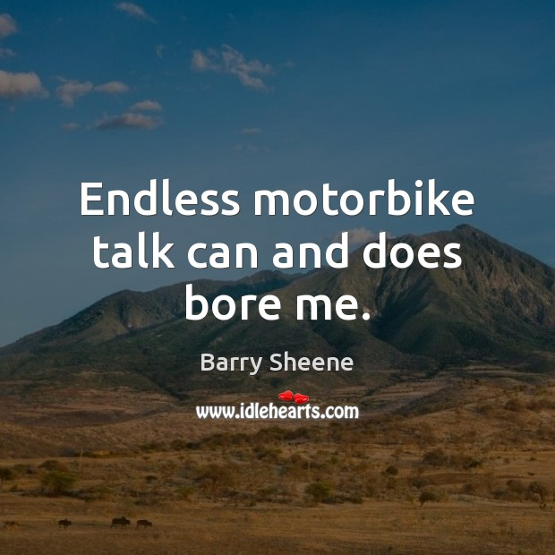 Endless motorbike talk can and does bore me. Image
