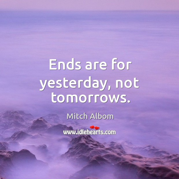 Ends are for yesterday, not tomorrows. Image