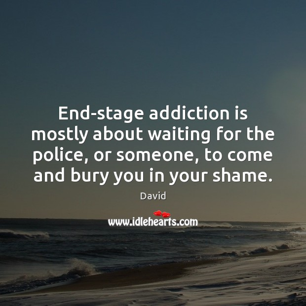 End-stage addiction is mostly about waiting for the police, or someone, to Addiction Quotes Image