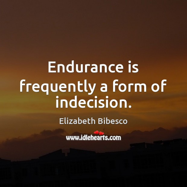 Endurance is frequently a form of indecision. Image