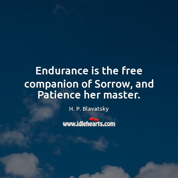 Endurance is the free companion of Sorrow, and Patience her master. H. P. Blavatsky Picture Quote