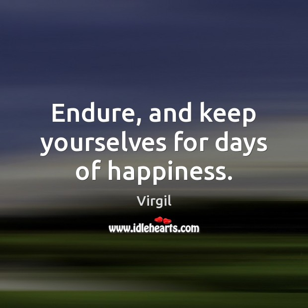 Endure, and keep yourselves for days of happiness. Image