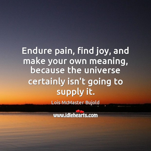 Endure pain, find joy, and make your own meaning, because the universe Lois McMaster Bujold Picture Quote