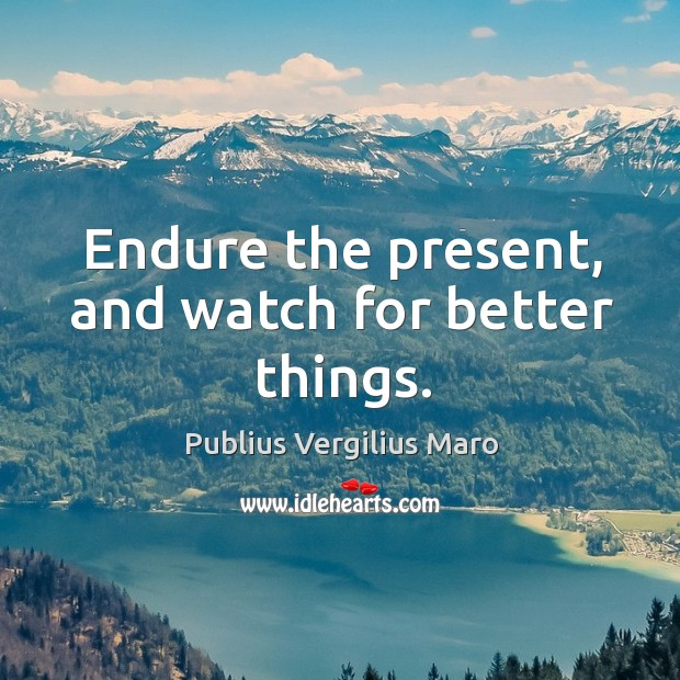 Endure the present, and watch for better things. Image