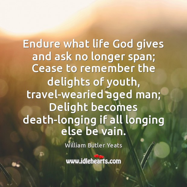 Endure what life God gives and ask no longer span; Cease to Image