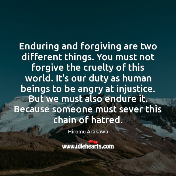 Enduring and forgiving are two different things. You must not forgive the Hiromu Arakawa Picture Quote